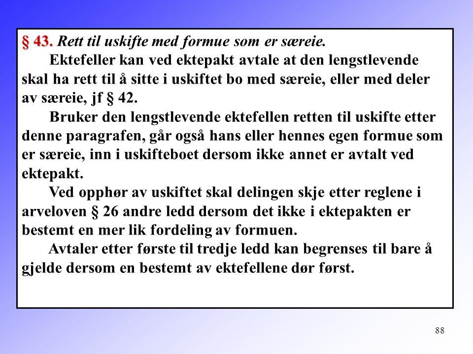 88 § 43. § 43. Rett til uskifte med formue som er særeie. Ektefeller kan ved ektepakt avtale at den lengstlevende skal ha rett til å sitte i uskiftet