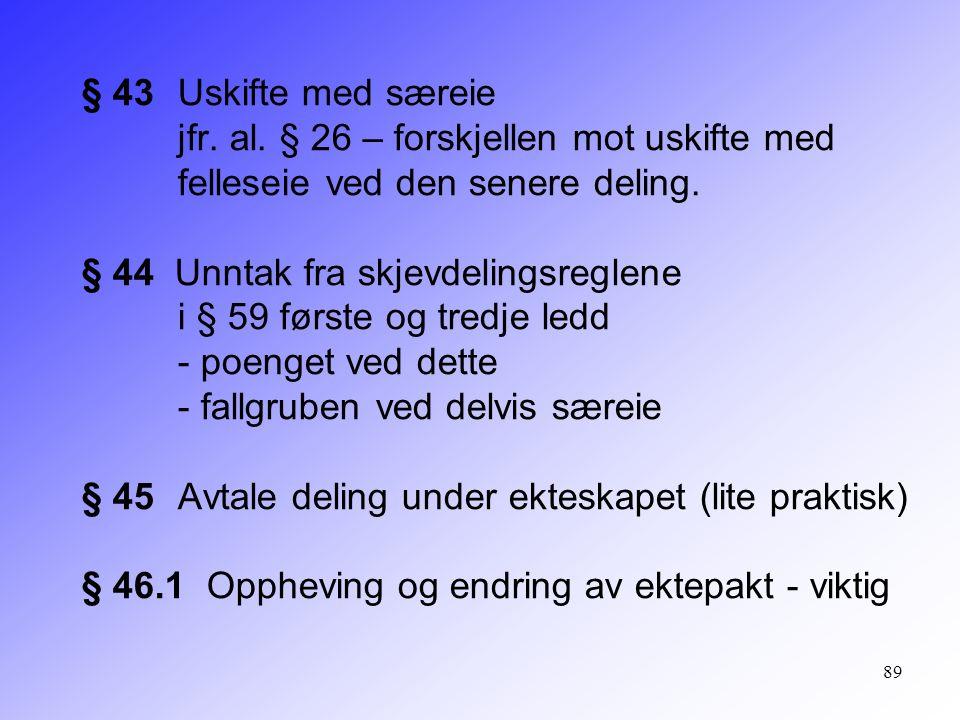 89 § 43 Uskifte med særeie jfr. al. § 26 – forskjellen mot uskifte med felleseie ved den senere deling. § 44 Unntak fra skjevdelingsreglene i § 59 før