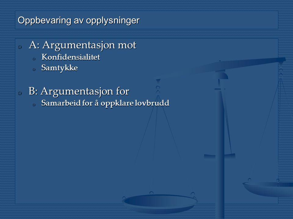 Oppbevaring av opplysninger o A: Argumentasjon mot o Konfidensialitet o Samtykke o B: Argumentasjon for o Samarbeid for å oppklare lovbrudd