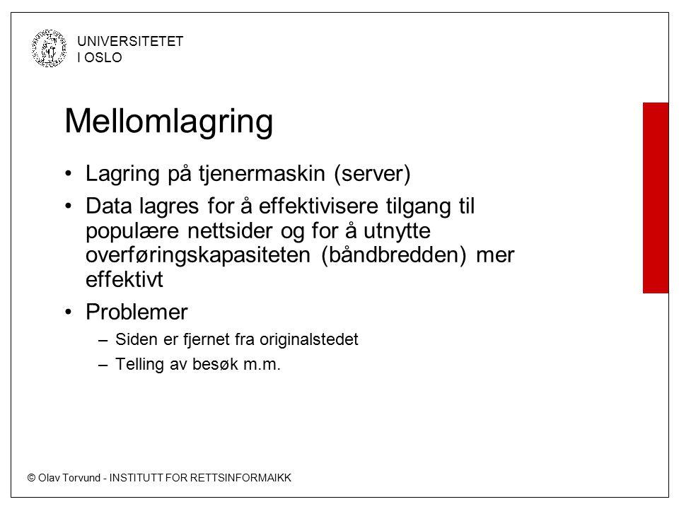 © Olav Torvund - INSTITUTT FOR RETTSINFORMAIKK UNIVERSITETET I OSLO Mellomlagring Lagring på tjenermaskin (server) Data lagres for å effektivisere tilgang til populære nettsider og for å utnytte overføringskapasiteten (båndbredden) mer effektivt Problemer –Siden er fjernet fra originalstedet –Telling av besøk m.m.