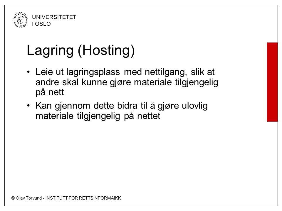 © Olav Torvund - INSTITUTT FOR RETTSINFORMAIKK UNIVERSITETET I OSLO Lagring (Hosting) Leie ut lagringsplass med nettilgang, slik at andre skal kunne gjøre materiale tilgjengelig på nett Kan gjennom dette bidra til å gjøre ulovlig materiale tilgjengelig på nettet