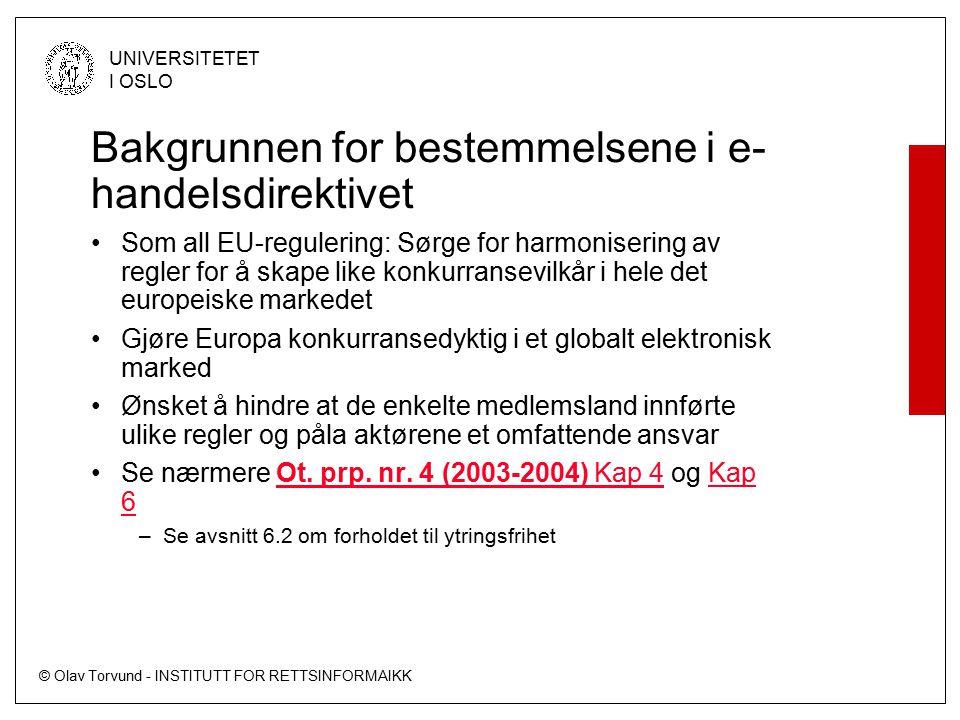 © Olav Torvund - INSTITUTT FOR RETTSINFORMAIKK UNIVERSITETET I OSLO Bakgrunnen for bestemmelsene i e- handelsdirektivet Som all EU-regulering: Sørge for harmonisering av regler for å skape like konkurransevilkår i hele det europeiske markedet Gjøre Europa konkurransedyktig i et globalt elektronisk marked Ønsket å hindre at de enkelte medlemsland innførte ulike regler og påla aktørene et omfattende ansvar Se nærmere Ot.