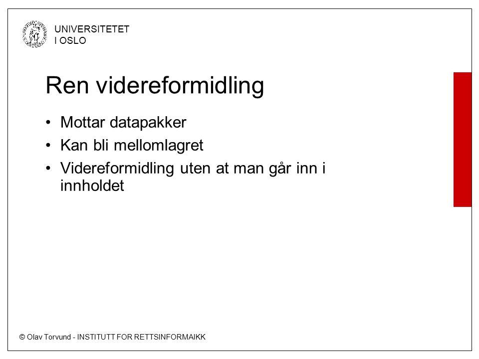 © Olav Torvund - INSTITUTT FOR RETTSINFORMAIKK UNIVERSITETET I OSLO Ren videreformidling Mottar datapakker Kan bli mellomlagret Videreformidling uten at man går inn i innholdet