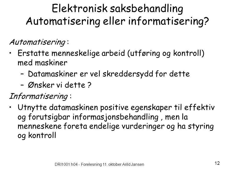 DRI1001 h04 - Forelesning 11. oktober Arild Jansen 12 Elektronisk saksbehandling Automatisering eller informatisering? Automatisering : Erstatte menne