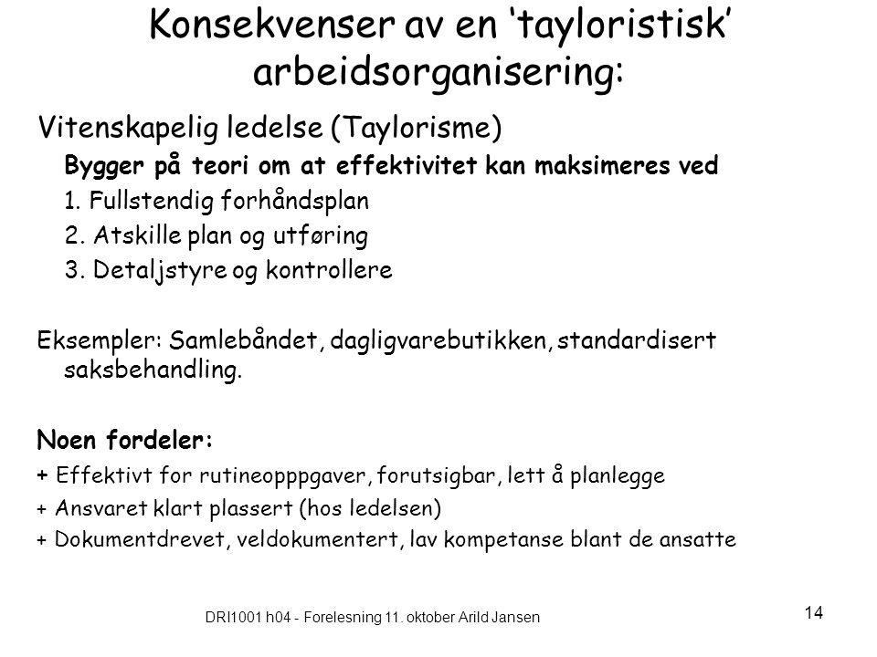 DRI1001 h04 - Forelesning 11. oktober Arild Jansen 14 Konsekvenser av en 'tayloristisk' arbeidsorganisering: Vitenskapelig ledelse (Taylorisme) Bygger