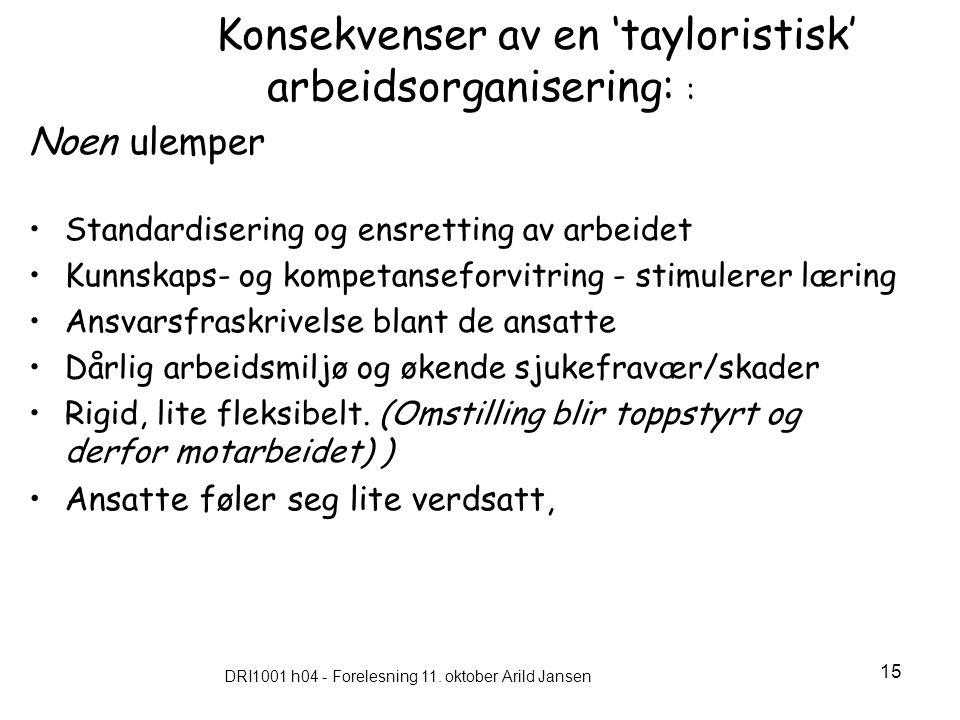 DRI1001 h04 - Forelesning 11. oktober Arild Jansen 15 Konsekvenser av en 'tayloristisk' arbeidsorganisering: : Noen ulemper Standardisering og ensrett