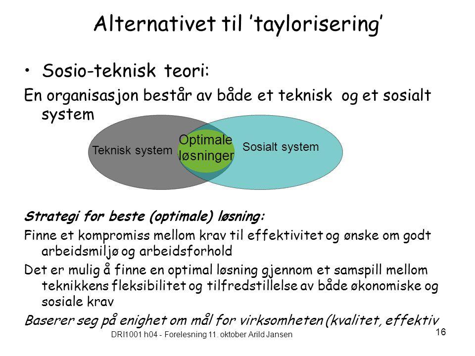 DRI1001 h04 - Forelesning 11. oktober Arild Jansen 16 Alternativet til 'taylorisering' Sosio-teknisk teori: En organisasjon består av både et teknisk