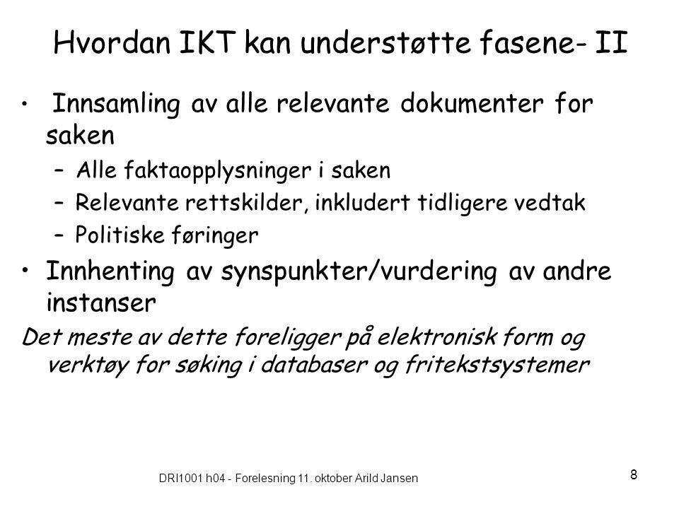 DRI1001 h04 - Forelesning 11. oktober Arild Jansen 8 Hvordan IKT kan understøtte fasene- II Innsamling av alle relevante dokumenter for saken –Alle fa