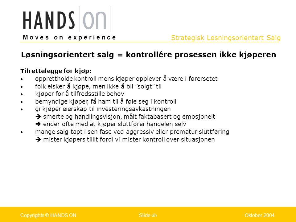 Strategisk Løsningsorientert Salg M o v e s o n e x p e r i e n c e Oslo 25.07.2001Copyrights © HANDS ONPage / Pages 9Oktober 2004Copyrights © HANDS O