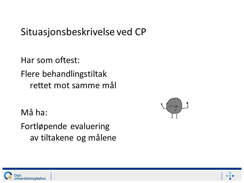 Situasjonsbeskrivelse ved CP Har som oftest: Flere behandlingstiltak rettet mot samme mål Må ha: Fortløpende evaluering av tiltakene og målene