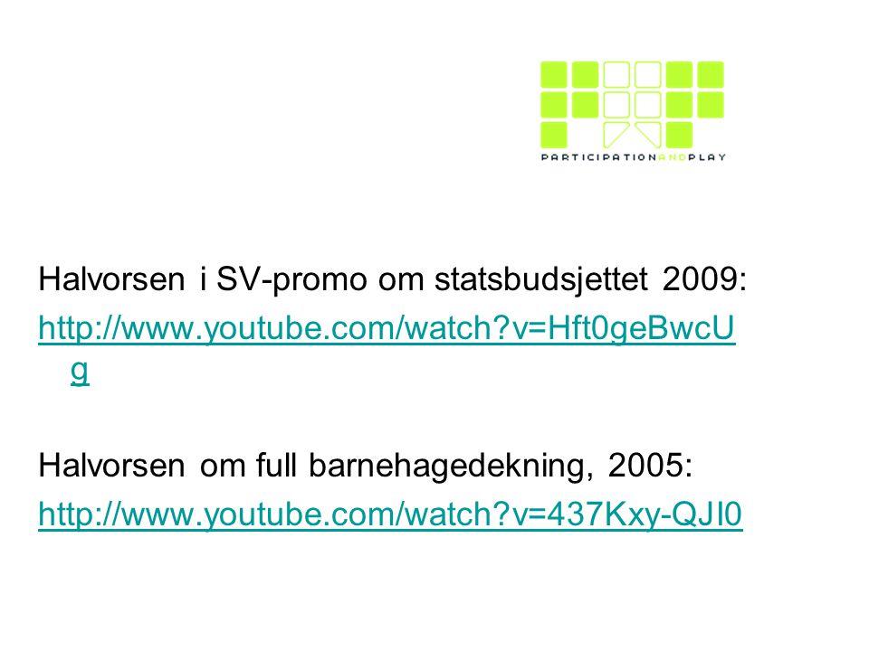 Halvorsen i SV-promo om statsbudsjettet 2009: http://www.youtube.com/watch?v=Hft0geBwcU g Halvorsen om full barnehagedekning, 2005: http://www.youtube.com/watch?v=437Kxy-QJI0