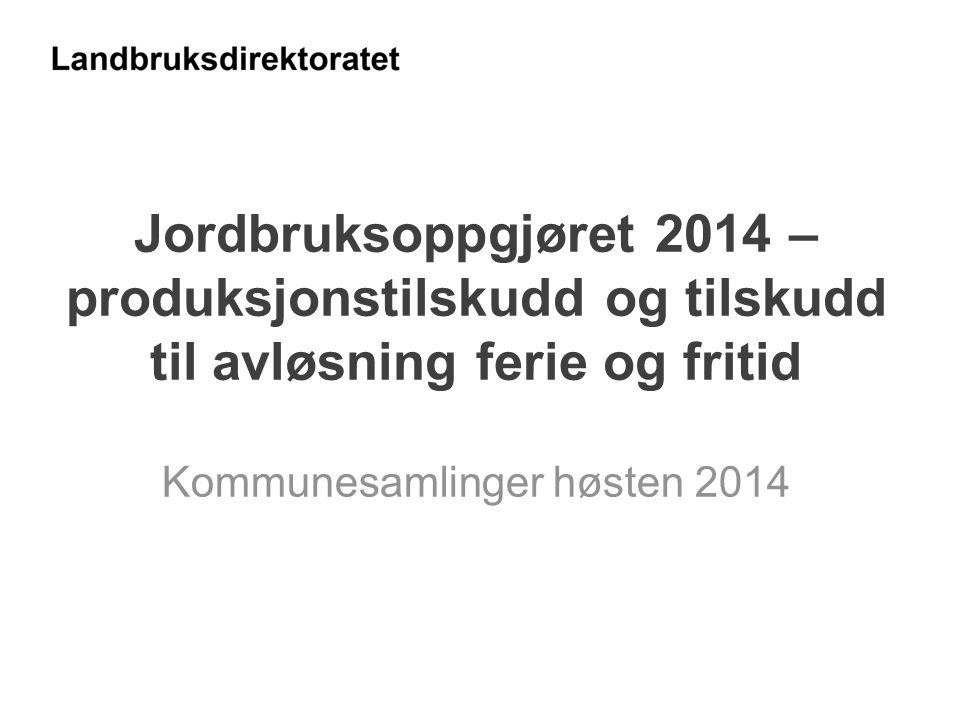 Jordbruksoppgjøret 2014 – produksjonstilskudd og tilskudd til avløsning ferie og fritid Kommunesamlinger høsten 2014