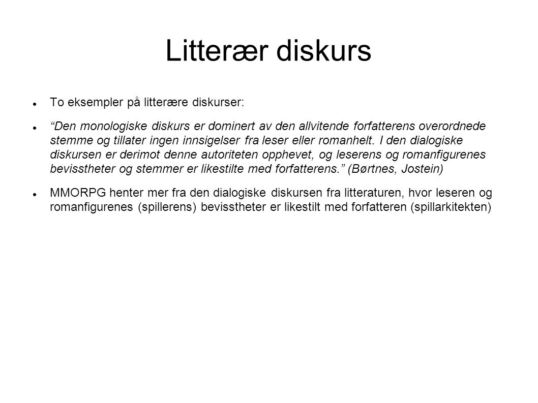 Litterær diskurs To eksempler på litterære diskurser: Den monologiske diskurs er dominert av den allvitende forfatterens overordnede stemme og tillater ingen innsigelser fra leser eller romanhelt.