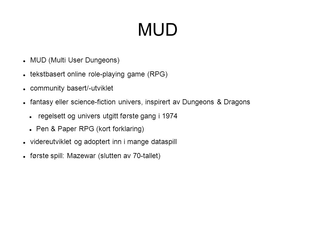 MUD (Multi User Dungeons)‏ tekstbasert online role-playing game (RPG)‏ community basert/-utviklet fantasy eller science-fiction univers, inspirert av