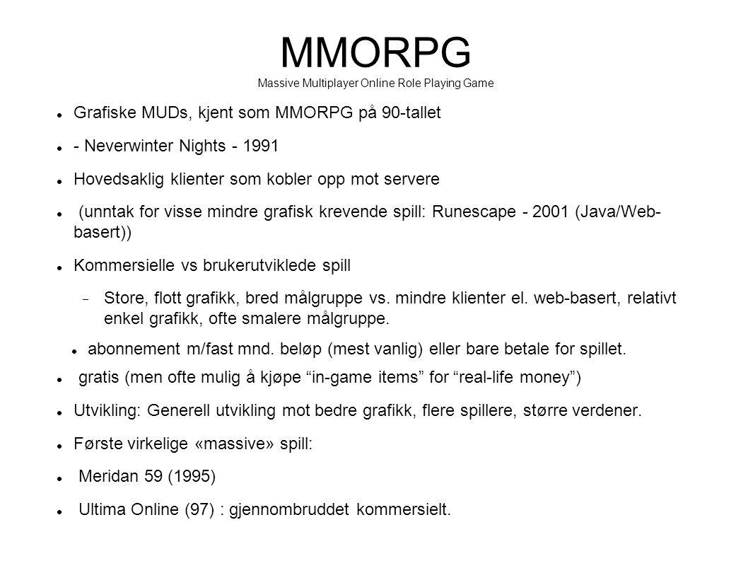 Grafiske MUDs, kjent som MMORPG på 90-tallet - Neverwinter Nights - 1991 Hovedsaklig klienter som kobler opp mot servere (unntak for visse mindre grafisk krevende spill: Runescape - 2001 (Java/Web- basert)) Kommersielle vs brukerutviklede spill  Store, flott grafikk, bred målgruppe vs.