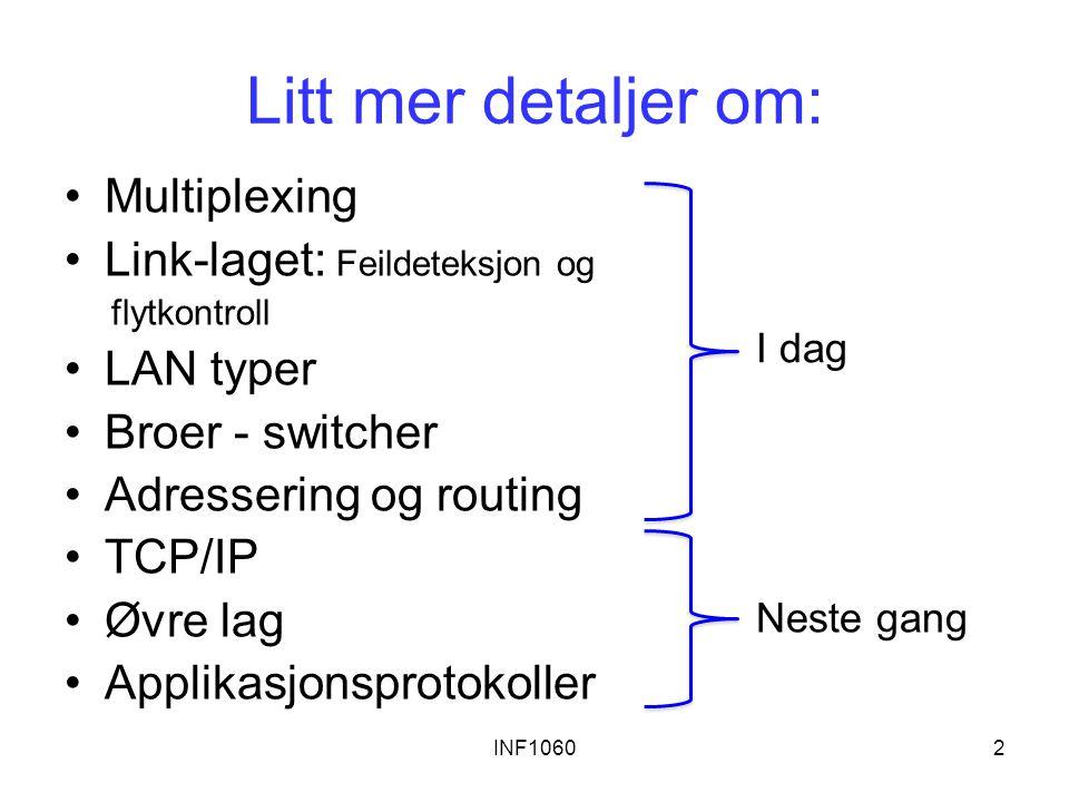 INF10602 Litt mer detaljer om: Multiplexing Link-laget: Feildeteksjon og flytkontroll LAN typer Broer - switcher Adressering og routing TCP/IP Øvre lag Applikasjonsprotokoller I dag Neste gang