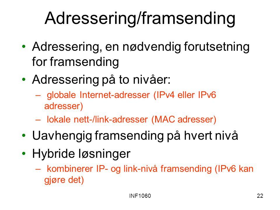 INF106022 Adressering/framsending Adressering, en nødvendig forutsetning for framsending Adressering på to nivåer: – globale Internet-adresser (IPv4 eller IPv6 adresser) – lokale nett-/link-adresser (MAC adresser) Uavhengig framsending på hvert nivå Hybride løsninger – kombinerer IP- og link-nivå framsending (IPv6 kan gjøre det)