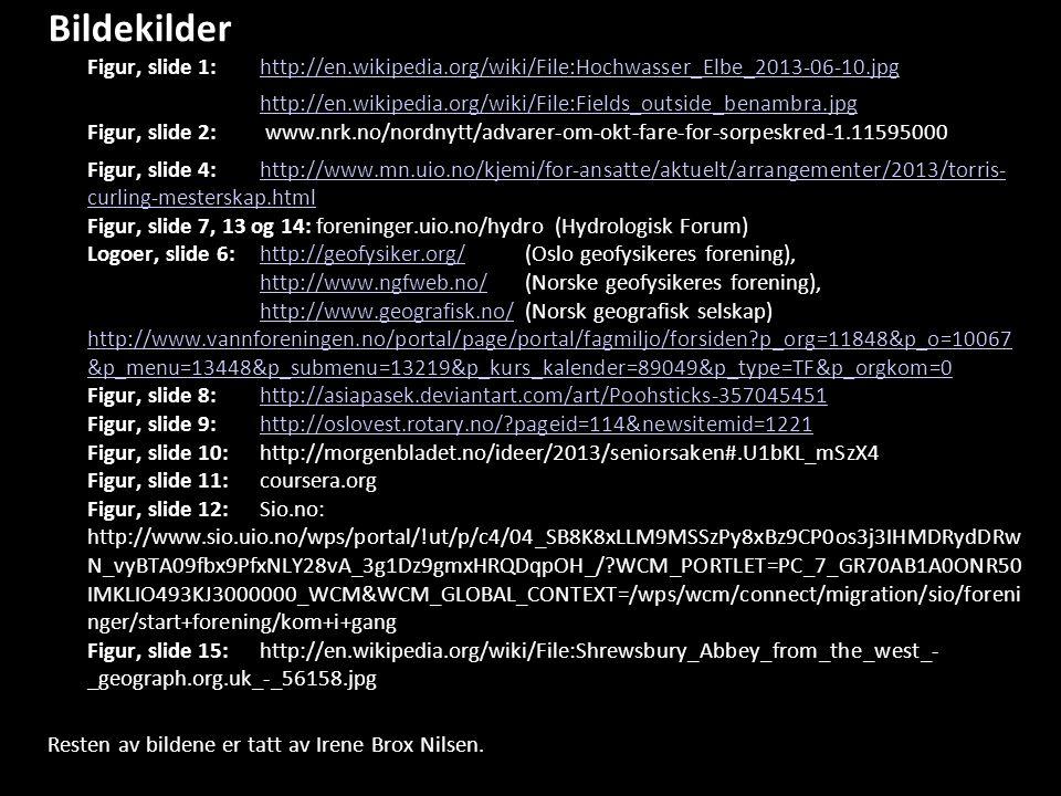 References Bildekilder Figur, slide 1: http://en.wikipedia.org/wiki/File:Hochwasser_Elbe_2013-06-10.jpghttp://en.wikipedia.org/wiki/File:Hochwasser_Elbe_2013-06-10.jpg http://en.wikipedia.org/wiki/File:Fields_outside_benambra.jpg http://en.wikipedia.org/wiki/File:Fields_outside_benambra.jpg Figur, slide 2: www.nrk.no/nordnytt/advarer-om-okt-fare-for-sorpeskred-1.11595000 Figur, slide 4: http://www.mn.uio.no/kjemi/for-ansatte/aktuelt/arrangementer/2013/torris- curling-mesterskap.html Figur, slide 7, 13 og 14: foreninger.uio.no/hydro (Hydrologisk Forum) Logoer, slide 6: http://geofysiker.org/ (Oslo geofysikeres forening), http://www.ngfweb.no/ (Norske geofysikeres forening), http://www.geografisk.no/ (Norsk geografisk selskap) http://www.vannforeningen.no/portal/page/portal/fagmiljo/forsiden p_org=11848&p_o=10067 &p_menu=13448&p_submenu=13219&p_kurs_kalender=89049&p_type=TF&p_orgkom=0 Figur, slide 8: http://asiapasek.deviantart.com/art/Poohsticks-357045451 Figur, slide 9: http://oslovest.rotary.no/ pageid=114&newsitemid=1221 Figur, slide 10: http://morgenbladet.no/ideer/2013/seniorsaken#.U1bKL_mSzX4 Figur, slide 11:coursera.org Figur, slide 12: Sio.no: http://www.sio.uio.no/wps/portal/!ut/p/c4/04_SB8K8xLLM9MSSzPy8xBz9CP0os3j3IHMDRydDRw N_vyBTA09fbx9PfxNLY28vA_3g1Dz9gmxHRQDqpOH_/ WCM_PORTLET=PC_7_GR70AB1A0ONR50 IMKLIO493KJ3000000_WCM&WCM_GLOBAL_CONTEXT=/wps/wcm/connect/migration/sio/foreni nger/start+forening/kom+i+gang Figur, slide 15: http://en.wikipedia.org/wiki/File:Shrewsbury_Abbey_from_the_west_- _geograph.org.uk_-_56158.jpghttp://www.mn.uio.no/kjemi/for-ansatte/aktuelt/arrangementer/2013/torris- curling-mesterskap.htmlhttp://geofysiker.org/ http://www.ngfweb.no/ http://www.geografisk.no/ http://www.vannforeningen.no/portal/page/portal/fagmiljo/forsiden p_org=11848&p_o=10067 &p_menu=13448&p_submenu=13219&p_kurs_kalender=89049&p_type=TF&p_orgkom=0http://asiapasek.deviantart.com/art/Poohsticks-357045451http://oslovest.rotary.no/ pageid=114&newsitemid=1221 Resten av