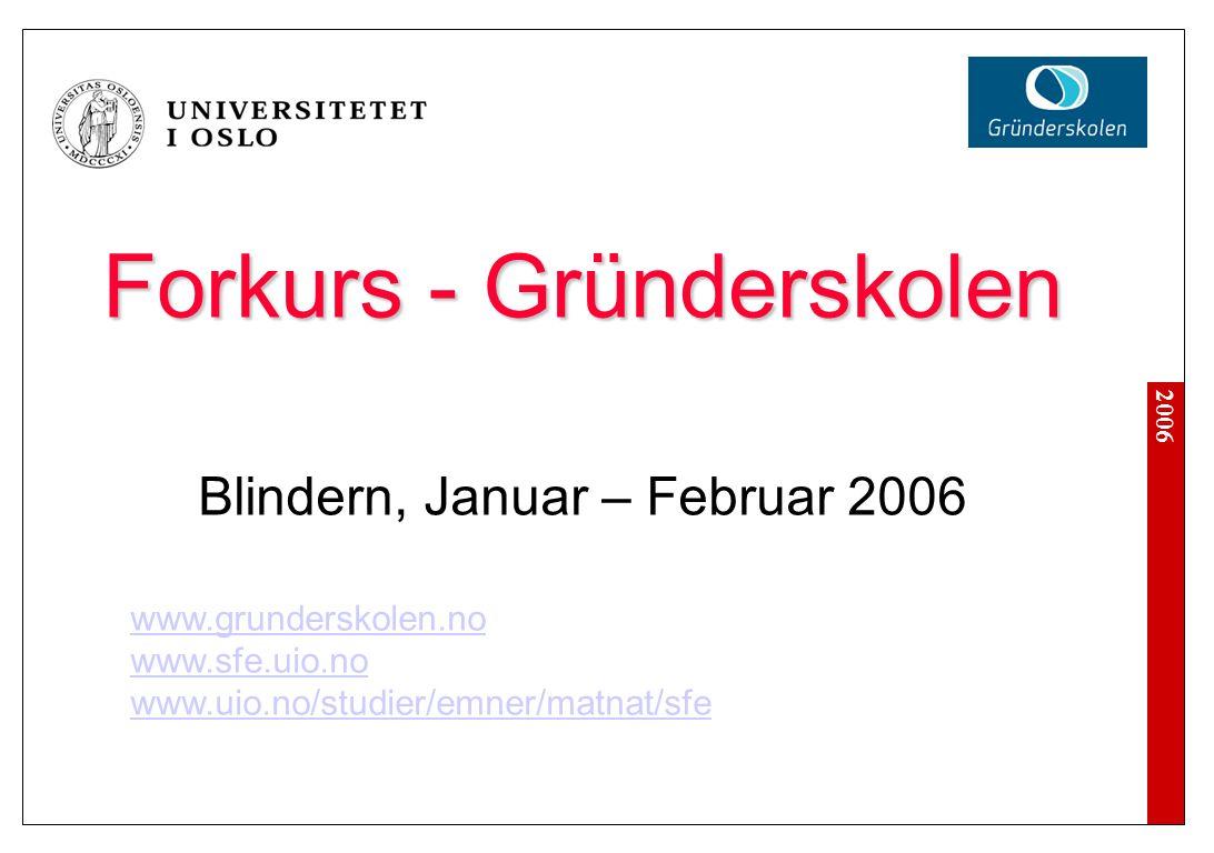 2006 Forkurs - Gründerskolen Blindern, Januar – Februar 2006 www.grunderskolen.no www.sfe.uio.no www.uio.no/studier/emner/matnat/sfe