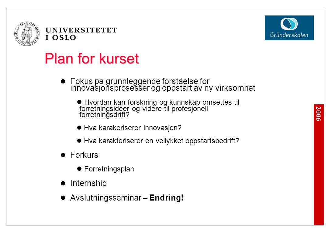 2006 Plan for kurset Fokus på grunnleggende forståelse for innovasjonsprosesser og oppstart av ny virksomhet Hvordan kan forskning og kunnskap omsettes til forretningsidéer og videre til profesjonell forretningsdrift.