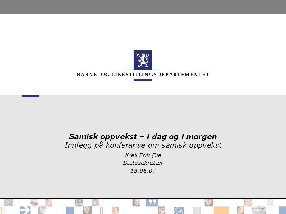 Samisk oppvekst – i dag og i morgen Innlegg på konferanse om samisk oppvekst Kjell Erik Øie Statssekretær 18.06.07