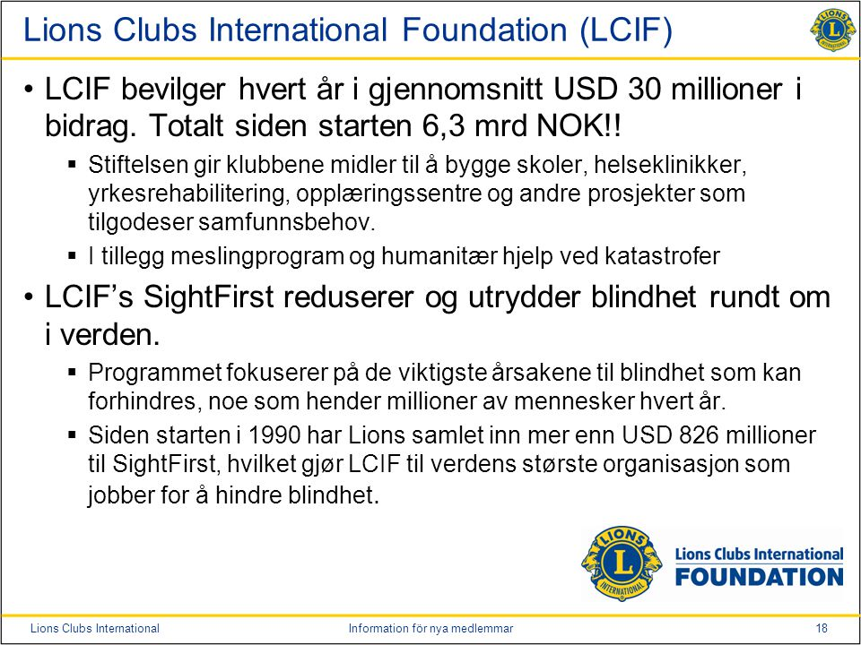 18Lions Clubs InternationalInformation för nya medlemmar Lions Clubs International Foundation (LCIF) LCIF bevilger hvert år i gjennomsnitt USD 30 millioner i bidrag.