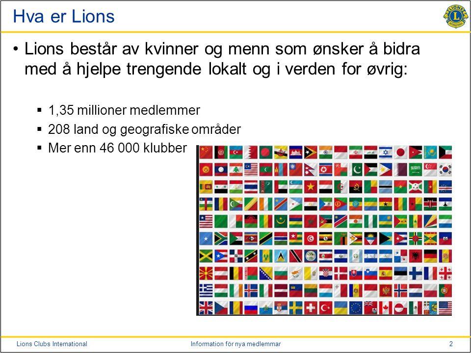 2Lions Clubs InternationalInformation för nya medlemmar Hva er Lions Lions består av kvinner og menn som ønsker å bidra med å hjelpe trengende lokalt og i verden for øvrig:  1,35 millioner medlemmer  208 land og geografiske områder  Mer enn 46 000 klubber