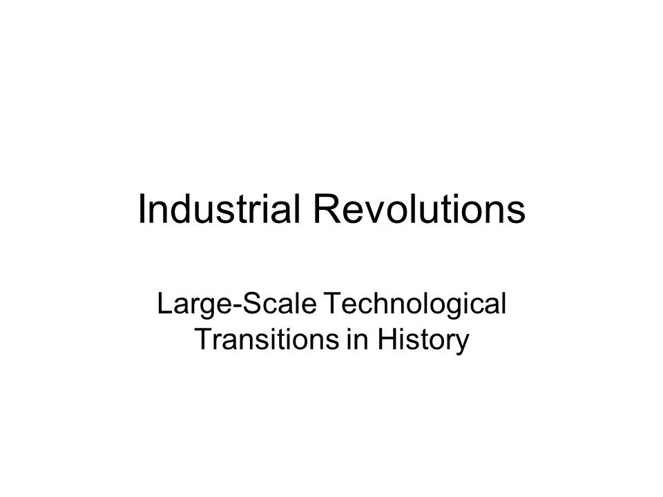 Industrial Revolutions Large-Scale Technological Transitions in History