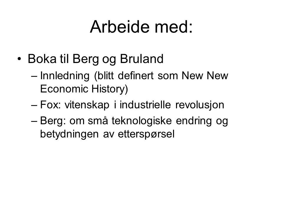 Arbeide med: Boka til Berg og Bruland –Innledning (blitt definert som New New Economic History) –Fox: vitenskap i industrielle revolusjon –Berg: om små teknologiske endring og betydningen av etterspørsel