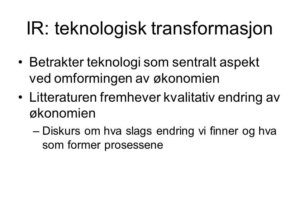 IR: teknologisk transformasjon Betrakter teknologi som sentralt aspekt ved omformingen av økonomien Litteraturen fremhever kvalitativ endring av økonomien –Diskurs om hva slags endring vi finner og hva som former prosessene