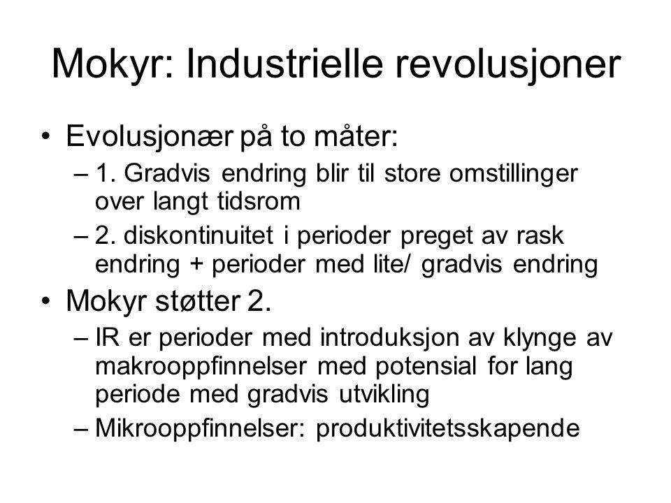 Mokyr: Industrielle revolusjoner Evolusjonær på to måter: –1. Gradvis endring blir til store omstillinger over langt tidsrom –2. diskontinuitet i peri