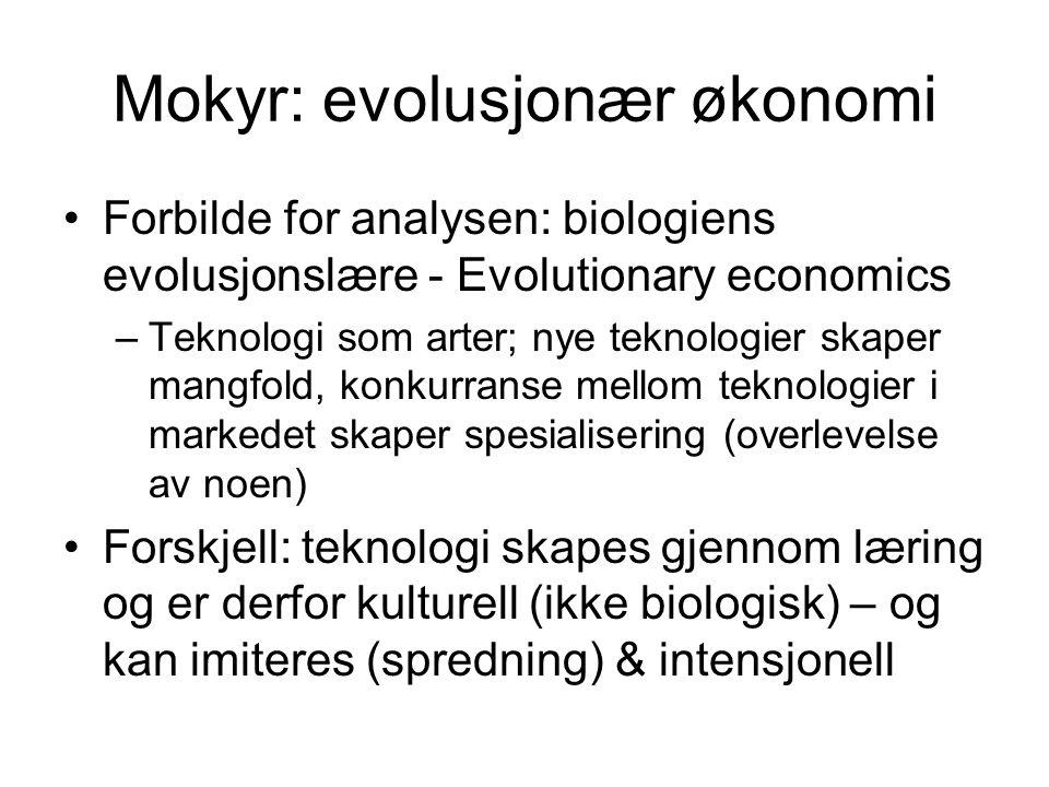 Mokyr: evolusjonær økonomi Forbilde for analysen: biologiens evolusjonslære - Evolutionary economics –Teknologi som arter; nye teknologier skaper mangfold, konkurranse mellom teknologier i markedet skaper spesialisering (overlevelse av noen) Forskjell: teknologi skapes gjennom læring og er derfor kulturell (ikke biologisk) – og kan imiteres (spredning) & intensjonell