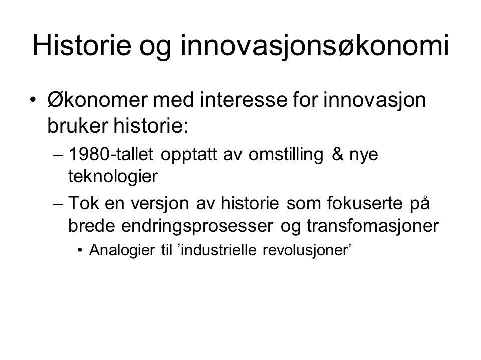 Historie og innovasjonsøkonomi Økonomer med interesse for innovasjon bruker historie: –1980-tallet opptatt av omstilling & nye teknologier –Tok en versjon av historie som fokuserte på brede endringsprosesser og transfomasjoner Analogier til 'industrielle revolusjoner'