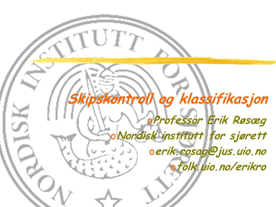 Skipskontroll og klassifikasjon oProfessor Erik Røsæg oNordisk institutt for sjørett oerik.rosag@jus.uio.no ofolk.uio.no/erikro