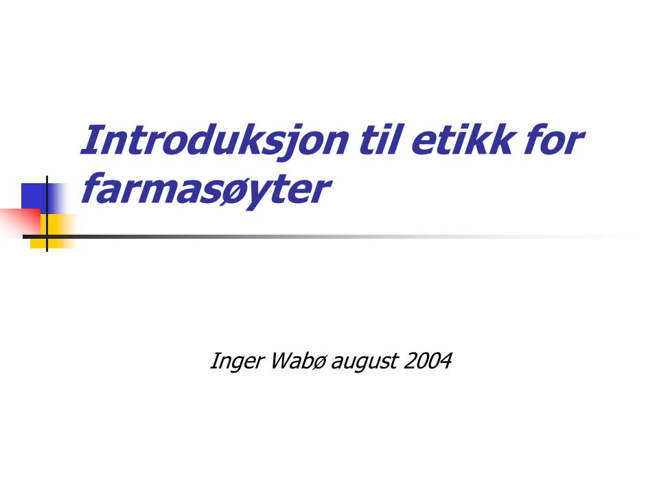 Introduksjon til etikk for farmasøyter Inger Wabø august 2004