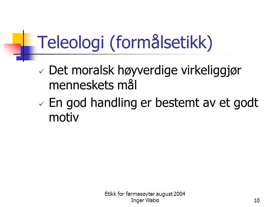 Etikk for farmasøyter august 2004 Inger Wabø10 Teleologi (formålsetikk) Det moralsk høyverdige virkeliggjør menneskets mål En god handling er bestemt