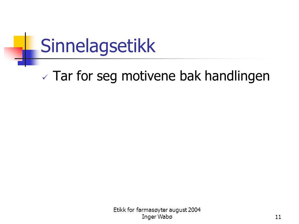 Etikk for farmasøyter august 2004 Inger Wabø11 Sinnelagsetikk Tar for seg motivene bak handlingen