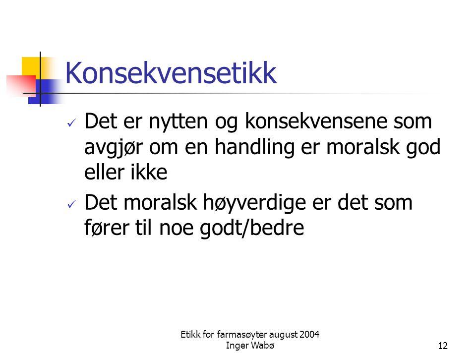 Etikk for farmasøyter august 2004 Inger Wabø12 Konsekvensetikk Det er nytten og konsekvensene som avgjør om en handling er moralsk god eller ikke Det