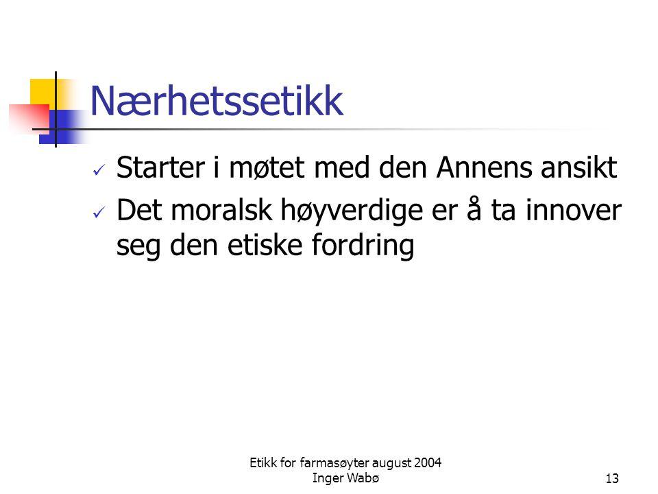 Etikk for farmasøyter august 2004 Inger Wabø13 Nærhetssetikk Starter i møtet med den Annens ansikt Det moralsk høyverdige er å ta innover seg den etis