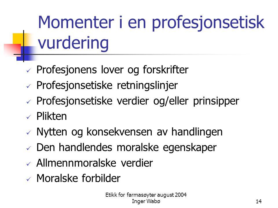 Etikk for farmasøyter august 2004 Inger Wabø14 Momenter i en profesjonsetisk vurdering Profesjonens lover og forskrifter Profesjonsetiske retningslinj