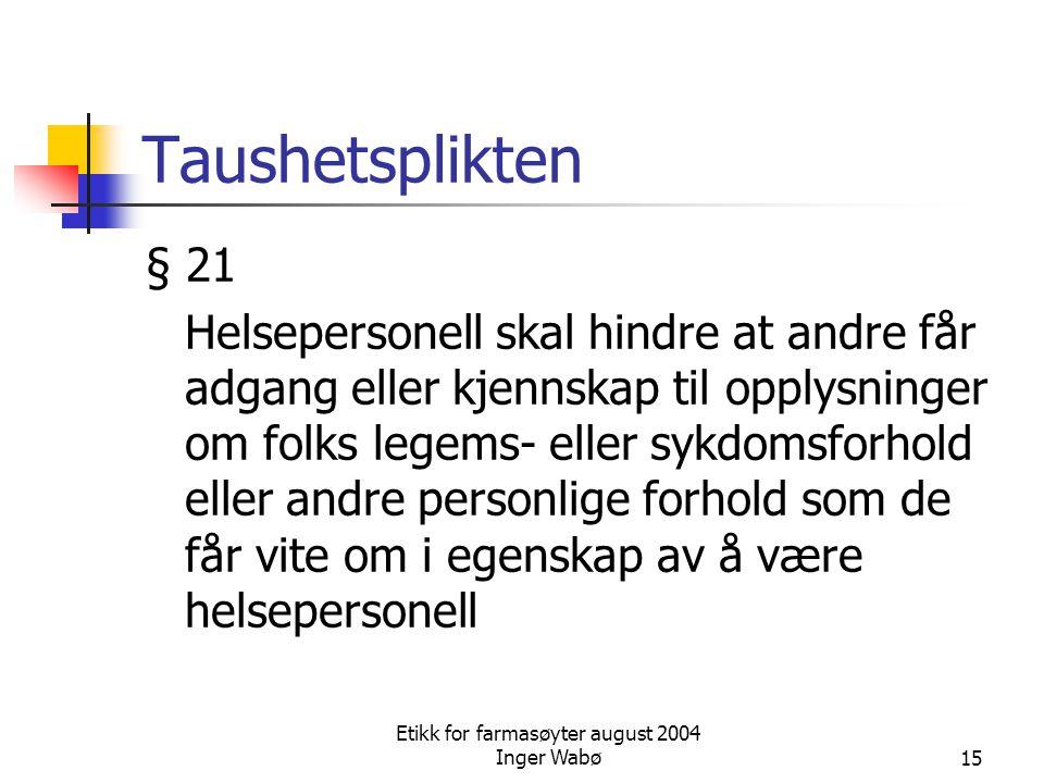 Etikk for farmasøyter august 2004 Inger Wabø15 Taushetsplikten § 21 Helsepersonell skal hindre at andre får adgang eller kjennskap til opplysninger om