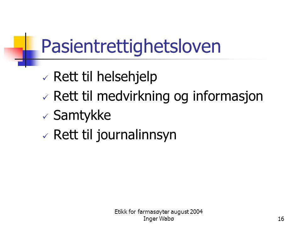 Etikk for farmasøyter august 2004 Inger Wabø16 Pasientrettighetsloven Rett til helsehjelp Rett til medvirkning og informasjon Samtykke Rett til journa