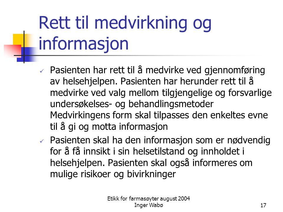 Etikk for farmasøyter august 2004 Inger Wabø17 Rett til medvirkning og informasjon Pasienten har rett til å medvirke ved gjennomføring av helsehjelpen