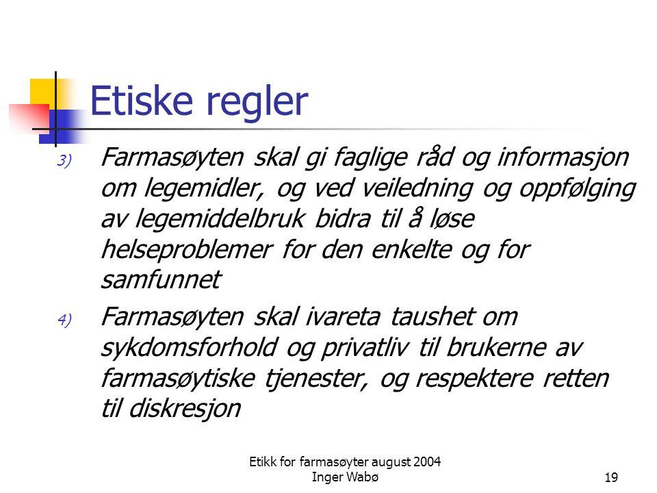 Etikk for farmasøyter august 2004 Inger Wabø19 Etiske regler 3) Farmasøyten skal gi faglige råd og informasjon om legemidler, og ved veiledning og opp