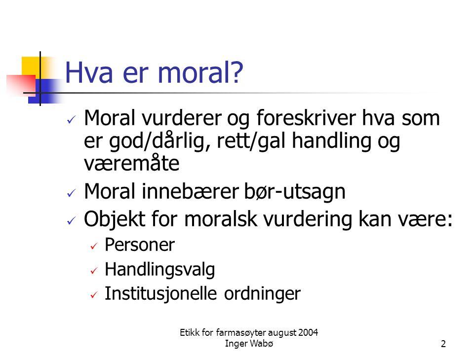 Etikk for farmasøyter august 2004 Inger Wabø2 Hva er moral? Moral vurderer og foreskriver hva som er god/dårlig, rett/gal handling og væremåte Moral i