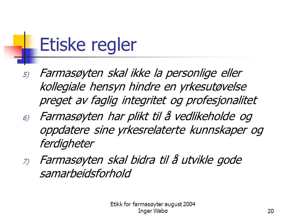 Etikk for farmasøyter august 2004 Inger Wabø20 Etiske regler 5) Farmasøyten skal ikke la personlige eller kollegiale hensyn hindre en yrkesutøvelse pr