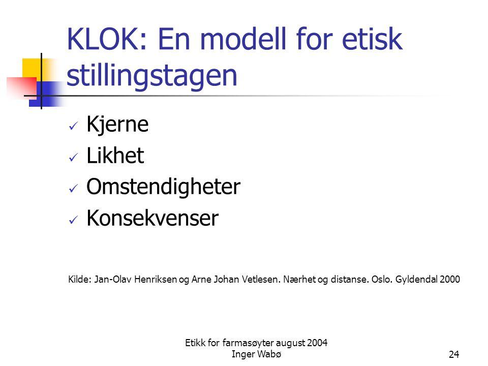 Etikk for farmasøyter august 2004 Inger Wabø24 KLOK: En modell for etisk stillingstagen Kjerne Likhet Omstendigheter Konsekvenser Kilde: Jan-Olav Henr