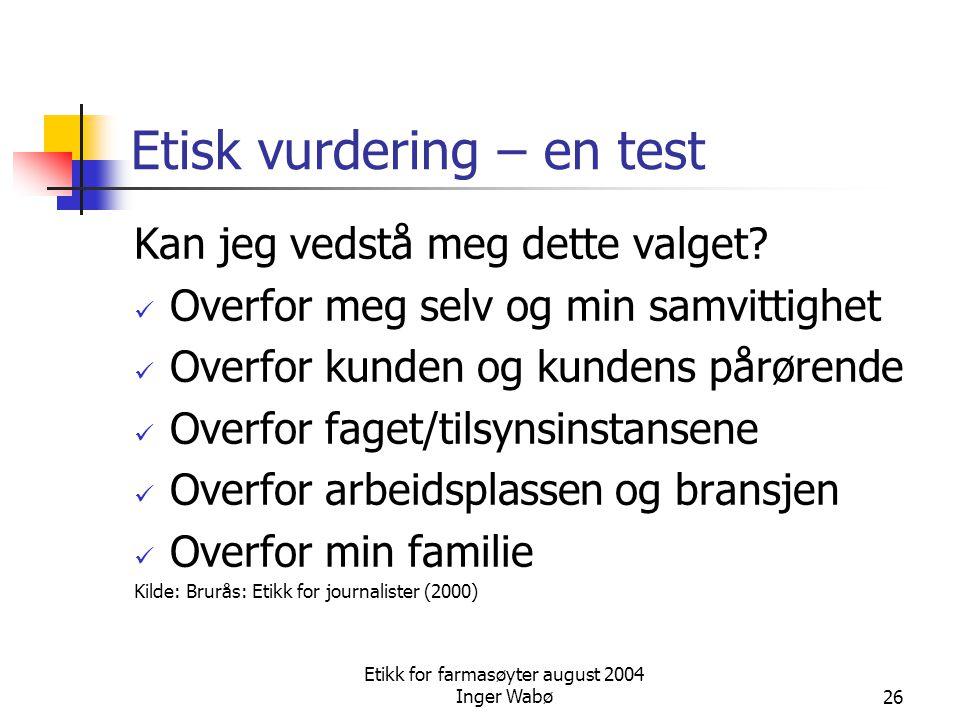 Etikk for farmasøyter august 2004 Inger Wabø26 Etisk vurdering – en test Kan jeg vedstå meg dette valget? Overfor meg selv og min samvittighet Overfor