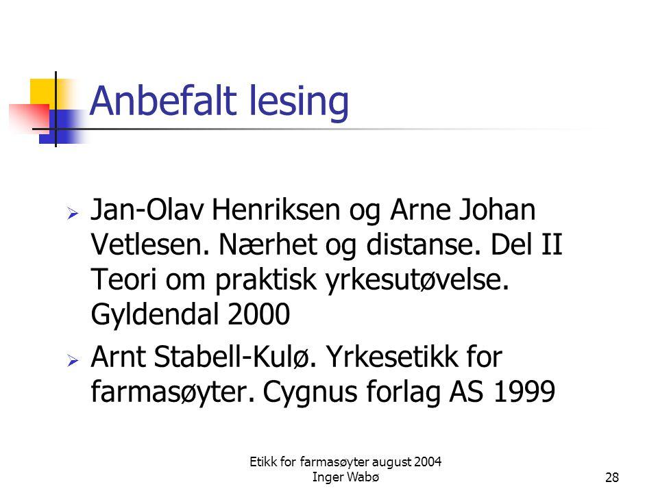 Etikk for farmasøyter august 2004 Inger Wabø28 Anbefalt lesing  Jan-Olav Henriksen og Arne Johan Vetlesen. Nærhet og distanse. Del II Teori om prakti