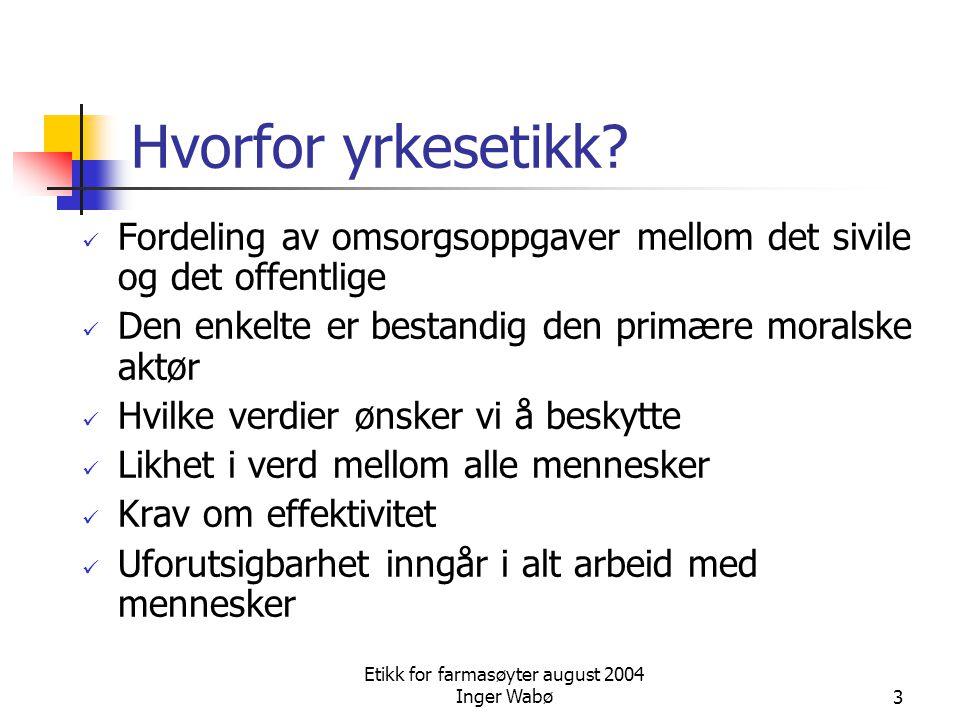 Etikk for farmasøyter august 2004 Inger Wabø3 Hvorfor yrkesetikk? Fordeling av omsorgsoppgaver mellom det sivile og det offentlige Den enkelte er best